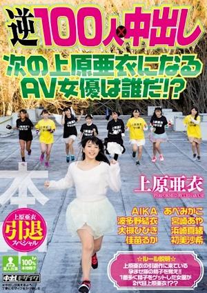上原亜衣引退スペシャル 逆100人×中出し 次の上原亜衣になるAV女優は誰だ!?